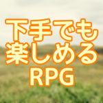 RPG下手な私でも楽しめた!魔法使い放題や選択肢の少なさが魅力!一味違う角度でみるRPG集